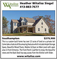 IW/italisz Heather Witalisz Siegel413-883-7677SSociates$379,900SouthamptonThis is a custom built home has over 2.5 acres of land on a private lot!Come take a look at all the amazing features which include Ample StorageSpace, Beautiful Wood Floors, Washer & Dryer on Main Level with openarea in Front Entrance. The Front Porch is perfect to enjoy the beautifulviews and the Back Deck has easy access from the Kitchen with Slider.www.witalisz.com IW/italisz Heather Witalisz Siegel 413-883-7677 SSociates $379,900 Southampton This is a custom built home has over 2.5 acres of land on a private lot! Come take a look at all the amazing features which include Ample Storage Space, Beautiful Wood Floors, Washer & Dryer on Main Level with open area in Front Entrance. The Front Porch is perfect to enjoy the beautiful views and the Back Deck has easy access from the Kitchen with Slider. www.witalisz.com