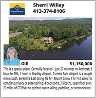 Sherri WilleyJones GroupREALTORS413-374-8106$1,150,000This is a special place. Centrally located - just 20 minutes to Amherst; 1hour to 495; 1 hour to Bradley Airport. Turners Falls Airport is a couplemiles south. Berkshire East skiing 1/2 hr - Mount Snow 1 hr! 4.4 acres forcomplete privacy or entertaining. 4 bedrooms, 3.5 baths, open floor plan.20 miles of CT River to explore water skiing, paddling, or snowshoeing.Gill Sherri Willey Jones Group REALTORS 413-374-8106 $1,150,000 This is a special place. Centrally located - just 20 minutes to Amherst; 1 hour to 495; 1 hour to Bradley Airport. Turners Falls Airport is a couple miles south. Berkshire East skiing 1/2 hr - Mount Snow 1 hr! 4.4 acres for complete privacy or entertaining. 4 bedrooms, 3.5 baths, open floor plan. 20 miles of CT River to explore water skiing, paddling, or snowshoeing. Gill