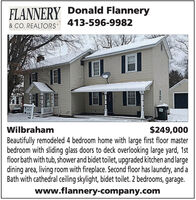 FLANNERY Donald Flannery413-596-9982& CO. REALTORSWilbraham$249,000Beautifully remodeled 4 bedroom home with large first floor masterbedroom with sliding glass doors to deck overlooking large yard, 1stfloor bath with tub, shower and bidet toilet, upgraded kitchen and largedining area, living room with fireplace. Second floor has laundry, and aBath with cathedral ceiling skylight, bidet toilet. 2 bedrooms, garage.www.flannery-company.com FLANNERY Donald Flannery 413-596-9982 & CO. REALTORS Wilbraham $249,000 Beautifully remodeled 4 bedroom home with large first floor master bedroom with sliding glass doors to deck overlooking large yard, 1st floor bath with tub, shower and bidet toilet, upgraded kitchen and large dining area, living room with fireplace. Second floor has laundry, and a Bath with cathedral ceiling skylight, bidet toilet. 2 bedrooms, garage. www.flannery-company.com