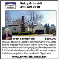 Betty GrimaldiGRIMALDIBURDAK413-789-0310SEALTORS CWest SpringfieldThis large 4 bedroom Cape style home has much to offer. Woodburning fireplace with built-in shelves in the very spaciousLivingroom where you'llsurelyenjoylots of Holiday memories.2 full baths for family and guests.Beautiful enclosed back yardthat allows you privacy. Solar panels with 25 year lease.www.grimaldiburzdak.net$290,000 Betty Grimaldi GRIMALDI BURDAK 413-789-0310 SEALTORS C West Springfield This large 4 bedroom Cape style home has much to offer. Wood burning fireplace with built-in shelves in the very spacious Livingroom where you'llsurelyenjoylots of Holiday memories. 2 full baths for family and guests.Beautiful enclosed back yard that allows you privacy. Solar panels with 25 year lease. www.grimaldiburzdak.net $290,000