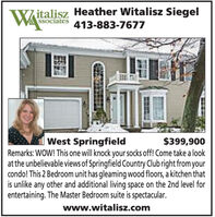 WAitalisz Heather Witalisz SiegelSsociates413-883-7677$399,900West SpringfieldRemarks: WOW! This one will knock your socks off! Come take a lookat the unbelievable views of Springfield Country Club right from yourcondo! This 2 Bedroom unit has gleaming wood floors, a kitchen thatis unlike any other and additional living space on the 2nd level forentertaining. The Master Bedroom suite is spectacular.www.witalisz.com WA italisz Heather Witalisz Siegel Ssociates 413-883-7677 $399,900 West Springfield Remarks: WOW! This one will knock your socks off! Come take a look at the unbelievable views of Springfield Country Club right from your condo! This 2 Bedroom unit has gleaming wood floors, a kitchen that is unlike any other and additional living space on the 2nd level for entertaining. The Master Bedroom suite is spectacular. www.witalisz.com