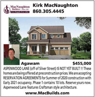 Kirk MacNaughtonMacNaughtonBuilders | Since 1983Lne Hlpiy Ever Altcer 860.305.4445$455,000ASPENWOOD LANE (off of Silver Street) IS NOT YET BUILT! Thesehomesare being offered at preconstruction prices. We are acceptingRESERVATION AGREEMENTS for Summer of 2020 construction withAgawamEarly 2021 occupancy. Phase 1 contains 10 lots. Reserve yours now.Aspenwood Lane features Craftsman style architecture.www.MacBuilds.com Kirk MacNaughton MacNaughton Builders | Since 1983 Lne Hlpiy Ever Altcer 860.305.4445 $455,000 ASPENWOOD LANE (off of Silver Street) IS NOT YET BUILT! These homesare being offered at preconstruction prices. We are accepting RESERVATION AGREEMENTS for Summer of 2020 construction with Agawam Early 2021 occupancy. Phase 1 contains 10 lots. Reserve yours now. Aspenwood Lane features Craftsman style architecture. www.MacBuilds.com