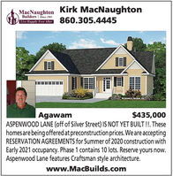 Kirk MacNaughtonMacNaughtonBuilders | Since 1983Lne lpiy EverAtcer 860.305.4445ODonald A Gerdh$435,000ASPENWOOD LANE (off of Silver Street) IS NOT YET BUILT !!. Thesehomes are being offeredat preconstruction prices.We are acceptingRESERVATION AGREEMENTS for Summer of 2020 construction withAgawamEarly 2021 occupancy. Phase 1 contains 10 lots. Reserve yours now.Aspenwood Lane features Craftsman style architecture.www.MacBuilds.com Kirk MacNaughton MacNaughton Builders | Since 1983 Lne lpiy EverAtcer 860.305.4445 ODonald A Gerdh $435,000 ASPENWOOD LANE (off of Silver Street) IS NOT YET BUILT !!. These homes are being offeredat preconstruction prices.We are accepting RESERVATION AGREEMENTS for Summer of 2020 construction with Agawam Early 2021 occupancy. Phase 1 contains 10 lots. Reserve yours now. Aspenwood Lane features Craftsman style architecture. www.MacBuilds.com