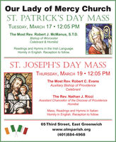 Our Lady of Mercy ChurchST. PATRICK'S DAY MASSTUESDAY, MARCH 17  12:05 PMThe Most Rev. Robert J. McManus, S.T.D.Bishop of WorcesterCelebrant & HomilistReadings and Hymns in the Irish Language.Homily in English. Reception to follow.ST. JOSEPH'S DAY MASSTHURSDAY, MARCH 19  12:05 PMThe Most Rev. Robert C. EvansAuxiliary Bishop of ProvidenceCelebrantThe Rev. Nathan J. RicciAssistant Chancellor of the Diocese of ProvidenceHomilistMass, Readings and Hymns in Italian.Homily in English. Reception to follow.65 Third Street, East Greenwichwww.olmparish.org(401)884-4968 Our Lady of Mercy Church ST. PATRICK'S DAY MASS TUESDAY, MARCH 17  12:05 PM The Most Rev. Robert J. McManus, S.T.D. Bishop of Worcester Celebrant & Homilist Readings and Hymns in the Irish Language. Homily in English. Reception to follow. ST. JOSEPH'S DAY MASS THURSDAY, MARCH 19  12:05 PM The Most Rev. Robert C. Evans Auxiliary Bishop of Providence Celebrant The Rev. Nathan J. Ricci Assistant Chancellor of the Diocese of Providence Homilist Mass, Readings and Hymns in Italian. Homily in English. Reception to follow. 65 Third Street, East Greenwich www.olmparish.org (401)884-4968