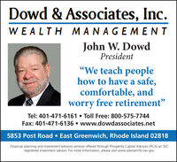 "Dowd & Associates, Inc.WEALTH MANAGEMENTJohn W. DowdPresident""We teach peoplehow to have a safe,comfortable, andworry free retirement""Tel: 401-471-6161  Toll Free: 800-575-7744Fax: 401-471-6136  www.dowdassociates.net5853 Post Road  East Greenwich, Rhode Island 02818Financial planning and investment advisory services offered through Prosperity Capital Advisors (PCA) an SECregistered investment advisor. For more information, please visit www.adviserinfo.sec.gov. Dowd & Associates, Inc. WEALTH MANAGEMENT John W. Dowd President ""We teach people how to have a safe, comfortable, and worry free retirement"" Tel: 401-471-6161  Toll Free: 800-575-7744 Fax: 401-471-6136  www.dowdassociates.net 5853 Post Road  East Greenwich, Rhode Island 02818 Financial planning and investment advisory services offered through Prosperity Capital Advisors (PCA) an SEC registered investment advisor. For more information, please visit www.adviserinfo.sec.gov."