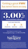 Getting a great ratehas never been so easy.3.00APY*JOURNEREWARDS CHECKINGIT JUST TAKES THREE STEPS:3Make twelve debitpurchases a month.Make one directdeposit a month.Sign up fore-statements.Opening an account is easy.Visit navigantcu.org or call 401.233.4700.NavigantCREDITUNIONAPY is annual percentage yield and is accurate as of 01/28/2020. Must maintain a minimum daly balance of $10.00 in youraccount to obtain the disclosed APY. Meet 3 Journerewardrate criteria: 1) 12 Debit Card Purchases must post and settleeach qualification cycle 2) Have 1 Direct Deposit or Automatic Payment post and settle per qualification cycle 3) AccessOnline Banking and Enrol to Receive Electronic Statements. ATM-processed transactions do not count towards qualifyingdebit card transactions. Balances between $10-$20,000 receive APY of 3.00%f each cyde the minimum criteria is met. Tierexamples - Tier 1- balances between $10-S20,000 receive APY of 3.00%; and Tier 2- balances over $20,000 earn 0.345%dividend rate on portion of balance over $20.000, resulting in 0.50% -3.00% APY depending on the balance. See an MSR fordetais on blendedrates above S20,000. Rate is subject to change at any time after account opening. If you do not meet thecriteria per qualification cycle, your account will stil function as a Journe checking account earning an APY of 05%; however.it will not receive ATM fee refunds for that time period. Fees may reduce earnings.ATM fee refunds up to $25 per qualificationcycle. New checking account relationships only. Federally insured by NCUA Getting a great rate has never been so easy. 3.00 APY* JOURNEREWARDS CHECKING IT JUST TAKES THREE STEPS: 3 Make twelve debit purchases a month. Make one direct deposit a month. Sign up for e-statements. Opening an account is easy. Visit navigantcu.org or call 401.233.4700. Navigant CREDIT UNION APY is annual percentage yield and is accurate as of 01/28/2020. Must maintain a minimum daly balance of $10.00 in your account to obtain the disclosed