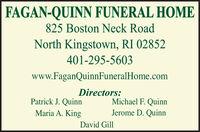 FAGAN-QUINN FUNERAL HOME825 Boston Neck RoadNorth Kingstown, RI 02852401-295-5603www.FaganQuinnFuneralHome.comDirectors:Michael F. QuinnPatrick J. QuinnMaria A. KingJerome D. QuinnDavid Gill FAGAN-QUINN FUNERAL HOME 825 Boston Neck Road North Kingstown, RI 02852 401-295-5603 www.FaganQuinnFuneralHome.com Directors: Michael F. Quinn Patrick J. Quinn Maria A. King Jerome D. Quinn David Gill