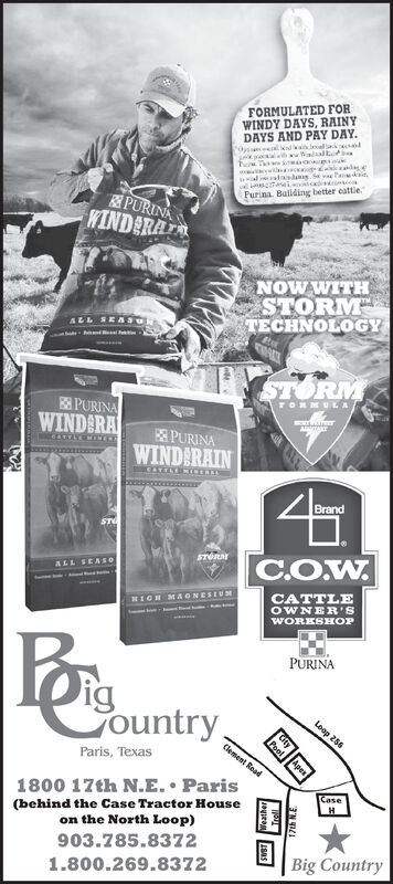 FORMULATED FORWINDY DAYS, RAINYDAYS AND PAY DAY.al daisd S Pa .Purina. Bulding better cattle.PURINAWINDERATNOW WITHSTORMTECHNOLOGYALL SEASUNSTORME PURINAWINDARATORMULAPURINAWINDARAINCAFFLEMINERECITTLE MENERALBrandSTORArALL SEASOCATTLEOWNER'SHIGH MAONESEWORKSHOPPURINAigGountry,Loop 286Clement RoadParis, Texas1800 17th N.E.  ParisCase(behind the Case Tractor Houseon the North Loop)903.785.8372Big Country1.800.269.8372CityApeaPool17th N.E FORMULATED FOR WINDY DAYS, RAINY DAYS AND PAY DAY. al daisd S Pa . Purina. Bulding better cattle. PURINA WINDERAT NOW WITH STORM TECHNOLOGY ALL SEASUN STORM E PURINA WINDARA TORMULA PURINA WINDARAIN CAFFLEMINERE CITTLE MENERAL Brand STORAr ALL SEASO CATTLE OWNER'S HIGH MAONESE WORKSHOP PURINA ig Gountry, Loop 286 Clement Road Paris, Texas 1800 17th N.E.  Paris Case (behind the Case Tractor House on the North Loop) 903.785.8372 Big Country 1.800.269.8372 City Apea Pool 17th N.E