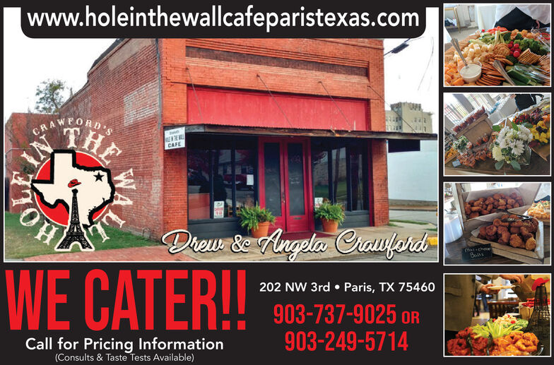 |www.holeinthewallcafeparistexas.comCRAWEORDTHECAFEDrew & Angela CrawferdMat-cheeWE CATER!!202 NW 3rd  Paris, TX 75460903-737-9025 OR903-249-5714Call for Pricing Information(Consults & Taste Tests Available) |www.holeinthewallcafeparistexas.com CRAWEORD THE CAFE Drew & Angela Crawferd Mat-chee WE CATER!! 202 NW 3rd  Paris, TX 75460 903-737-9025 OR 903-249-5714 Call for Pricing Information (Consults & Taste Tests Available)