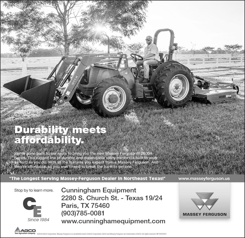 """MASSEY FERGONMASSEY FEDWOODS0Durability meetsaffordability.We've gone back to our roots to bring you the new Massey Ferguson® 2600HSeries. This rugged line of durable and dependable utility tractors is built to workas hard as you do. With all the features you expect froma Massey Ferguson. Andthey re affordable, so you won't need to break the bank to get one.""""The Longest Serving Massey-Ferguson Dealer in Northeast Texas!""""www.masseyferguson.usStop by to learn more. Cunningham Equipment2280 S. Church St. - Texas 19/24Paris, TX 75460(903)785-0081www.cunninghamequipment.comMASSEY FERGUSONSince 1984AGCOTer Agriohere Compay C00SAGO Cuporaton. Massey Fergunon is a ondwide brand et AGCO Corponaton. AGCO and Masany Fongunon are trademarks of AGDO. Al nghts reserved. M 1EPOSFCXLLE MASSEY FERGON MASSEY FED WOODS0 Durability meets affordability. We've gone back to our roots to bring you the new Massey Ferguson® 2600H Series. This rugged line of durable and dependable utility tractors is built to work as hard as you do. With all the features you expect froma Massey Ferguson. And they re affordable, so you won't need to break the bank to get one. """"The Longest Serving Massey-Ferguson Dealer in Northeast Texas!"""" www.masseyferguson.us Stop by to learn more. Cunningham Equipment 2280 S. Church St. - Texas 19/24 Paris, TX 75460 (903)785-0081 www.cunninghamequipment.com MASSEY FERGUSON Since 1984 AGCO Ter Agriohere Compay C00SAGO Cuporaton. Massey Fergunon is a ondwide brand et AGCO Corponaton. AGCO and Masany Fongunon are trademarks of AGDO. Al nghts reserved. M 1EPOSFC XLLE"""