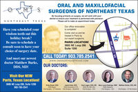 ORAL AND MAXILLOFACIALSURGEONS OF NORTHEAST TEXASBy focusing primarily on surgery, we will work with yourdentist to ensure your treatment is performed with precision.Please call to make an appointment today.NORTHEAST TEXASOur office renovationis complete!Have you scheduled yourPINE MILL RD.Come visit us and betreated in Paris byour expert surgeons.wisdom teeth out thisholiday break?Be sure to schedule aOMSWal-MartPARIS LOCATION!3605 NE Loop 286consult soon to have yourchoice of surgery date.Suite 1200LAMAR AVE.CALL TODAY! 903.785.2541And meet our newestwww.OMSNORTHEASTTEXAS.COMdoctor Matthew Burks,DDS, MD!OUR DOCTORS:Visit Our NEWParis, Texas Location!3605 NE Loop 286, Suite 1200903-785-2541Jacob Duke, DDSDDS-University of TNOral Surgery - UT Houston Oral Surgery - VanderbiltKirby Bunel, DDSDDS-BaylorZach Legan, DDS, MD Mary Laura Hastings, DMD Matthew Burks, DDS, MDDDS-TN, MD-LSUOral Surgery - LSUDMD-AlabamaOral Surgery - LSUOral Surgery - UT San AntonioNE. LOOP 286 ORAL AND MAXILLOFACIAL SURGEONS OF NORTHEAST TEXAS By focusing primarily on surgery, we will work with your dentist to ensure your treatment is performed with precision. Please call to make an appointment today. NORTHEAST TEXAS Our office renovation is complete! Have you scheduled your PINE MILL RD. Come visit us and be treated in Paris by our expert surgeons. wisdom teeth out this holiday break? Be sure to schedule a OMS Wal-Mart PARIS LOCATION! 3605 NE Loop 286 consult soon to have your choice of surgery date. Suite 1200 LAMAR AVE. CALL TODAY! 903.785.2541 And meet our newest www.OMSNORTHEASTTEXAS.COM doctor Matthew Burks, DDS, MD! OUR DOCTORS: Visit Our NEW Paris, Texas Location! 3605 NE Loop 286, Suite 1200 903-785-2541 Jacob Duke, DDS DDS-University of TN Oral Surgery - UT Houston Oral Surgery - Vanderbilt Kirby Bunel, DDS DDS-Baylor Zach Legan, DDS, MD Mary Laura Hastings, DMD Matthew Burks, DDS, MD DDS-TN, MD-LSU Oral Surgery - LSU DMD-Alabama Oral Surgery - LSU Oral Surgery - UT San Antonio NE. 