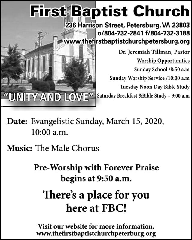 """First Baptist Church236 Harrison Street, Petersburg, VA 23803o/804-732-2841 f/804-732-3188www.thefirstbaptistchurchpetersburg.orgDr. Jeremiah Tillman, PastorWorship OpportunitiesSunday School /8:50 a.mSunday Worship Service /10:00 a.mTuesday Noon Day Bible Study""""UNITY AND LOVE"""" Saturday Breakfast &Bible Study  9:00 a.mDate: Evangelistic Sunday, March 15, 2020,10:00 a.m.Music: The Male ChorusPre-Worship with Forever Praisebegins at 9:50 a.m.There's a place foryouhere at FBC!Visit our website for more information.www.thefirstbaptistchurchpeterburg.org First Baptist Church 236 Harrison Street, Petersburg, VA 23803 o/804-732-2841 f/804-732-3188 www.thefirstbaptistchurchpetersburg.org Dr. Jeremiah Tillman, Pastor Worship Opportunities Sunday School /8:50 a.m Sunday Worship Service /10:00 a.m Tuesday Noon Day Bible Study """"UNITY AND LOVE"""" Saturday Breakfast &Bible Study  9:00 a.m Date: Evangelistic Sunday, March 15, 2020, 10:00 a.m. Music: The Male Chorus Pre-Worship with Forever Praise begins at 9:50 a.m. There's a place for you here at FBC! Visit our website for more information. www.thefirstbaptistchurchpeterburg.org"""