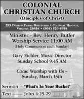 """COLONIALCHRISTIAN CHURCH(Disciples of Christ)295 DUNLOP FARMS BOULEVARD  COLONIAL HEIGHTS,VIRGINIA 23834  (804) 520-4988Minister - Rev. Henry ButlerWorship Service 11:00 AM(Holy Communion each Sunday)Gary Eichler, Music DirectorSunday School 9:45 AMCome Worship with Us -Sunday, March 15thSermon -- """"What's In Your Bucket""""Text ------- John 4:25-29PB-00479811 COLONIAL CHRISTIAN CHURCH (Disciples of Christ) 295 DUNLOP FARMS BOULEVARD  COLONIAL HEIGHTS, VIRGINIA 23834  (804) 520-4988 Minister - Rev. Henry Butler Worship Service 11:00 AM (Holy Communion each Sunday) Gary Eichler, Music Director Sunday School 9:45 AM Come Worship with Us - Sunday, March 15th Sermon -- """"What's In Your Bucket"""" Text ------- John 4:25-29 PB-00479811"""
