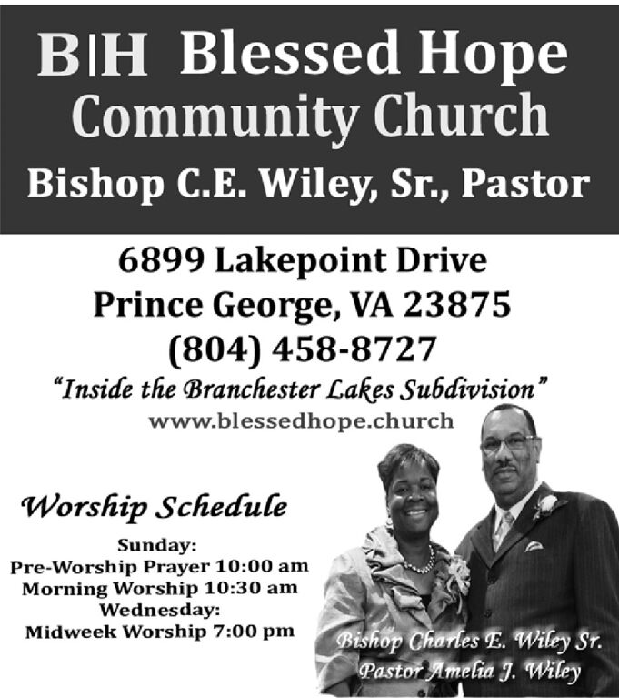 """BH Blessed HopeCommunity ChurchBishop C.E. Wiley, Sr., Pastor6899 Lakepoint DrivePrince George, VA 23875(804) 458-8727""""Inside the Branchester Lakes Subdivision""""www.blessedhope.churchWorship ScheduleSunday:Pre-Worship Prayer 10:00 amMorning Worship 10:30 amWednesday:Midweek Worship 7:00 pmBishop Charles E. Wiley Sr.Pastor Amelia J. Wiley BH Blessed Hope Community Church Bishop C.E. Wiley, Sr., Pastor 6899 Lakepoint Drive Prince George, VA 23875 (804) 458-8727 """"Inside the Branchester Lakes Subdivision"""" www.blessedhope.church Worship Schedule Sunday: Pre-Worship Prayer 10:00 am Morning Worship 10:30 am Wednesday: Midweek Worship 7:00 pm Bishop Charles E. Wiley Sr. Pastor Amelia J. Wiley"""