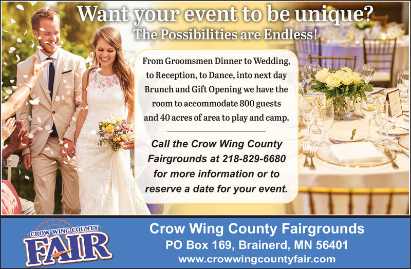 Want your event to be unique?The Possibilities are Endless!From Groomsmen Dinner to Wedding,to Reception, to Dance, into next dayBrunch and Gift Opening we have theroom to accommodate 800 guestsand 40 acres of area to play and camp.Call the Crow Wing CountyFairgrounds at 218-829-6680for more information or toreserve a date for your event.Crow Wing County FairgroundsCROW WING COUNTYFAIRPO Box 169, Brainerd, MN 56401www.crowwingcountyfair.com Want your event to be unique? The Possibilities are Endless! From Groomsmen Dinner to Wedding, to Reception, to Dance, into next day Brunch and Gift Opening we have the room to accommodate 800 guests and 40 acres of area to play and camp. Call the Crow Wing County Fairgrounds at 218-829-6680 for more information or to reserve a date for your event. Crow Wing County Fairgrounds CROW WING COUNTY FAIR PO Box 169, Brainerd, MN 56401 www.crowwingcountyfair.com