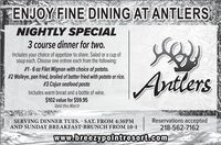ENJOY FINE DINING AT ANTLERSNIGHTLY SPECIAL3 course dinner for two.Includes your choice of appetizer to share. Salad or a cup ofsoup each. Choose one entree each from the following:# 1-6 oz Filet Mignon with choice of potato.#2 Walleye, pan fried, broiled of batter fried with potato or rice.# 3 Cajun seafood pastaAntlersIncludes warm bread and a bottle of wine.$102 value for $59.95Valid thru MarchSERVING DINNER TUES. - SAT. FROM 4:30PMAND SUNDAY BREAKFAST-BRUNCH FROM 10-1Reservations accepted218-562-7162www.breezypointresort.com ENJOY FINE DINING AT ANTLERS NIGHTLY SPECIAL 3 course dinner for two. Includes your choice of appetizer to share. Salad or a cup of soup each. Choose one entree each from the following: # 1-6 oz Filet Mignon with choice of potato. #2 Walleye, pan fried, broiled of batter fried with potato or rice. # 3 Cajun seafood pasta Antlers Includes warm bread and a bottle of wine. $102 value for $59.95 Valid thru March SERVING DINNER TUES. - SAT. FROM 4:30PM AND SUNDAY BREAKFAST-BRUNCH FROM 10-1 Reservations accepted 218-562-7162 www.breezypointresort.com