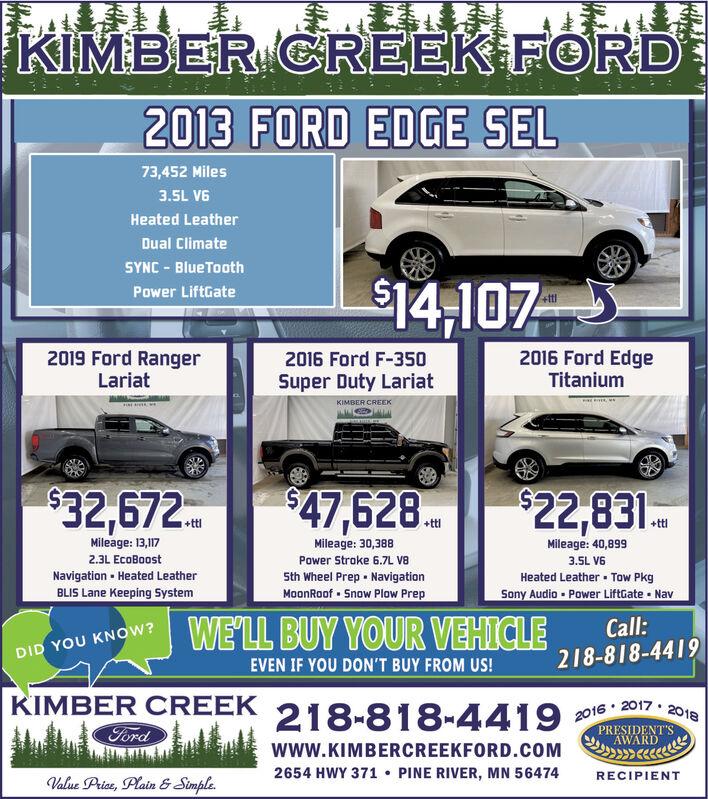 KIMBER CREEK FORD2013 FORD EDGE SEL73,452 Miles3.5L V6Heated LeatherDual ClimateSYNC - BlueTooth$14,107Power LiftGate2019 Ford RangerLariat2016 Ford EdgeTitanium2016 Ford F-350Super Duty LariatKIMBER CREEK$32,672$47,628.$22,831.+ttl+ttlMileage: 13,17Mileage: 30,388Mileage: 40,8992.3L EcoBoostPower Stroke 6.7L Va3.5L V6Sth Wheel Prep - NavigationMoonRoof - Snow Plow PrepNavigation  Heated LeatherHeated Leather Tow PkgBLIS Lane Keeping SystemSony Audio - Power LiftGate  NavWE'LL BUY YOUR VEHICLECall:218-818-4419DID YOU KNOWw?EVEN IF YOU DON'T BUY FROM US!KIMBER CREEKFord218-818-44192016 · 2017  2018PRESIDENT'SAWARDwww.KIMBERCREEKFORD.COM2654 HWY 371  PINE RIVER, MN 56474RECIPIENTValue Price, Plain & Simple. KIMBER CREEK FORD 2013 FORD EDGE SEL 73,452 Miles 3.5L V6 Heated Leather Dual Climate SYNC - BlueTooth $14,107 Power LiftGate 2019 Ford Ranger Lariat 2016 Ford Edge Titanium 2016 Ford F-350 Super Duty Lariat KIMBER CREEK $32,672 $47,628. $22,831. +ttl +ttl Mileage: 13,17 Mileage: 30,388 Mileage: 40,899 2.3L EcoBoost Power Stroke 6.7L Va 3.5L V6 Sth Wheel Prep - Navigation MoonRoof - Snow Plow Prep Navigation  Heated Leather Heated Leather Tow Pkg BLIS Lane Keeping System Sony Audio - Power LiftGate  Nav WE'LL BUY YOUR VEHICLE Call: 218-818-4419 DID YOU KNOWw? EVEN IF YOU DON'T BUY FROM US! KIMBER CREEK Ford 218-818-4419 2016 · 2017  2018 PRESIDENT'S AWARD www.KIMBERCREEKFORD.COM 2654 HWY 371  PINE RIVER, MN 56474 RECIPIENT Value Price, Plain & Simple.