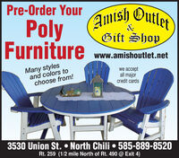Pre-Order YourAmish OutletPolyFurnitureGift Shopwww.amishoutlet.netMany stylesand colors tochoose from!we acceptall majorcredit cards3530 Union St.  North Chili  585-889-8520Rt. 259 (1/2 mile North of Rt. 490 @ Exit 4) Pre-Order Your Amish Outlet Poly Furniture Gift Shop www.amishoutlet.net Many styles and colors to choose from! we accept all major credit cards 3530 Union St.  North Chili  585-889-8520 Rt. 259 (1/2 mile North of Rt. 490 @ Exit 4)