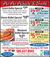 Ho Ho Hibachi & SushiLunch Buffet Special $750COUPONFish Fry, Salmon, Mussels, Sushi, Hibachi,Chicken, Chicken Wings, Pizza, Veggies,Fresh Fruit & much more$2 OFF Purchaseof $20 or more. ICannot be combined with other offers.One coupon per table.Dinner Buffet Special $1050:Ho Ho Hibachi & Sushi637-8945COUPONSeafood Delight, Pepper Shrimp, PeeledShrimp, Clams, Mussels, Salmon, Fish Fry,Sushi, Hibachi, Chicken, Beef, Chicken Wings, IPizza, Veggies, Fresh Fruit & much more,plus Dessert$3 OFF Purchaseof $30 or more. II Cannot be combined with other offers.One coupon per table.Ho Ho Hibachi & Sushi637-8945WeekendBuffet Special$1225 S5 OFF PurchaseCOUPONof $45 or more. ICrab Legs & Clams - I Cannot be combined with other offers. Iplus all the favorites! IOne coupon per table.Ho Ho Hibachi & Sushi637-8945SENIOR CITIZENS 20% DISCOUNT OFF ENTIRE BILLSAVE 10%65 years and olderFOR PARTIES OF 25 ADULTS OR MOREChildren not included.EAT IN OR TAKE OUT6515 Brockport Spencerport Rd.  Brockport, NY 14420585.637.8945EASFREEWiFiMasterCard VISACACVERCall for deliverythru the GRUBHUB AppHours: Monday-Thursday 11am-9:30pm;Friday & Saturday 11 am-10:30pm; Sunday 12-9:30pm oNE Ho Ho Hibachi & Sushi Lunch Buffet Special $750 COUPON Fish Fry, Salmon, Mussels, Sushi, Hibachi, Chicken, Chicken Wings, Pizza, Veggies, Fresh Fruit & much more $2 OFF Purchase of $20 or more. I Cannot be combined with other offers. One coupon per table. Dinner Buffet Special $1050: Ho Ho Hibachi & Sushi 637-8945 COUPON Seafood Delight, Pepper Shrimp, Peeled Shrimp, Clams, Mussels, Salmon, Fish Fry, Sushi, Hibachi, Chicken, Beef, Chicken Wings, I Pizza, Veggies, Fresh Fruit & much more, plus Dessert $3 OFF Purchase of $30 or more. I I Cannot be combined with other offers. One coupon per table. Ho Ho Hibachi & Sushi 637-8945 Weekend Buffet Special $1225 S5 OFF Purchase COUPON of $45 or more. I Crab Legs & Clams - I Cannot be combined with other offers. I plus all the favorites! I One coupon per table. Ho Ho Hibachi & Sushi 637-8945 SENIOR CITIZENS 20% DISCOUNT OFF ENTIRE BILL SAVE 10% 65 years and older FOR PARTIES OF 25 ADULTS OR MORE Children not included. EAT IN OR TAKE OUT 6515 Brockport Spencerport Rd.  Brockport, NY 14420 585.637.8945 EAS FREE WiFi MasterCard VISA CACVER Call for delivery thru the GRUB HUB App Hours: Monday-Thursday 11am-9:30pm; Friday & Saturday 11 am-10:30pm; Sunday 12-9:30pm oNE
