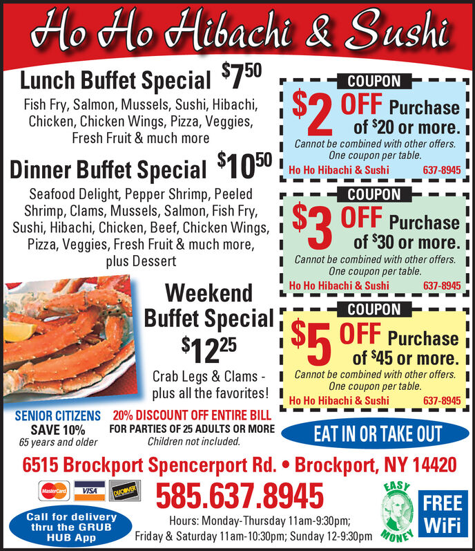 Ho Ho Hibachi & SushiLunch Buffet Special $750COUPONFish Fry, Salmon, Mussels, Sushi, Hibachi,Chicken, Chicken Wings, Pizza, Veggies,Fresh Fruit & much more$2 OFF Purchaseof $20 or more. ICannot be combined with other offers.One coupon per table.Dinner Buffet Special $1050:Ho Ho Hibachi & Sushi637-8945COUPONSeafood Delight, Pepper Shrimp, PeeledShrimp, Clams, Mussels, Salmon, Fish Fry,Sushi, Hibachi, Chicken, Beef, Chicken Wings, IPizza, Veggies, Fresh Fruit & much more,plus Dessert$3 OFF Purchaseof $30 or more. II Cannot be combined with other offers.One coupon per table.Ho Ho Hibachi & Sushi637-8945WeekendBuffet Special$1225 S5 OFF PurchaseCOUPONof $45 or more. ICrab Legs & Clams - I Cannot be combined with other offers. Iplus all the favorites! IOne coupon per table.Ho Ho Hibachi & Sushi637-8945SENIOR CITIZENS 20% DISCOUNT OFF ENTIRE BILLSAVE 10%65 years and olderFOR PARTIES OF 25 ADULTS OR MOREChildren not included.EAT IN OR TAKE OUT6515 Brockport Spencerport Rd.  Brockport, NY 14420585.637.8945EASFREEWiFiMasterCard VISACACVERCall for deliverythru the GRUBHUB AppHours: Monday-Thursday 11am-9:30pm;Friday & Saturday 11 am-10:30pm; Sunday 12-9:30pm oNE Ho Ho Hibachi & Sushi Lunch Buffet Special $750 COUPON Fish Fry, Salmon, Mussels, Sushi, Hibachi, Chicken, Chicken Wings, Pizza, Veggies, Fresh Fruit & much more $2 OFF Purchase of $20 or more. I Cannot be combined with other offers. One coupon per table. Dinner Buffet Special $1050: Ho Ho Hibachi & Sushi 637-8945 COUPON Seafood Delight, Pepper Shrimp, Peeled Shrimp, Clams, Mussels, Salmon, Fish Fry, Sushi, Hibachi, Chicken, Beef, Chicken Wings, I Pizza, Veggies, Fresh Fruit & much more, plus Dessert $3 OFF Purchase of $30 or more. I I Cannot be combined with other offers. One coupon per table. Ho Ho Hibachi & Sushi 637-8945 Weekend Buffet Special $1225 S5 OFF Purchase COUPON of $45 or more. I Crab Legs & Clams - I Cannot be combined with other offers. I plus all the favorites! I One coupon per table. Ho Ho Hibachi &