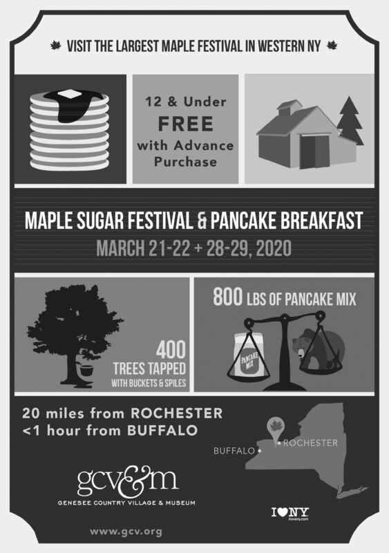 VISIT THE LARGEST MAPLE FESTIVAL IN WESTERN NY *12 & UnderFREEwith AdvancePurchaseMAPLE SUGAR FESTIVAL & PANCAKE BREAKFASTMARCH 21-22 + 28-29, 2020800 LBS OF PANCAKE MIX400TREES TAPPEDPANCAREWITH BUCKETS & SPILES20 miles from ROCHESTER<1 hour from BUFFALOROCHESTERBUFFALOgcv&mGENESEE COUNTRY VILLAGE & MUSEUMIONYeveny comwww.gcv.org VISIT THE LARGEST MAPLE FESTIVAL IN WESTERN NY * 12 & Under FREE with Advance Purchase MAPLE SUGAR FESTIVAL & PANCAKE BREAKFAST MARCH 21-22 + 28-29, 2020 800 LBS OF PANCAKE MIX 400 TREES TAPPED PANCARE WITH BUCKETS & SPILES 20 miles from ROCHESTER <1 hour from BUFFALO ROCHESTER BUFFALO gcv&m GENESEE COUNTRY VILLAGE & MUSEUM IONY eveny com www.gcv.org