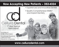 Now Accepting New Patients - 352-4324Experienced and Innovative DentistsQuality Comprehensive FAMILYand Implant DentistryCellura Dental17 West AvenueSpencerportProviders ofBCBS of Rochester.We process insuranceclaims for mostinsurance companies.www.celluradental.com Now Accepting New Patients - 352-4324 Experienced and Innovative Dentists Quality Comprehensive FAMILY and Implant Dentistry Cellura Dental 17 West Avenue Spencerport Providers of BCBS of Rochester. We process insurance claims for most insurance companies. www.celluradental.com
