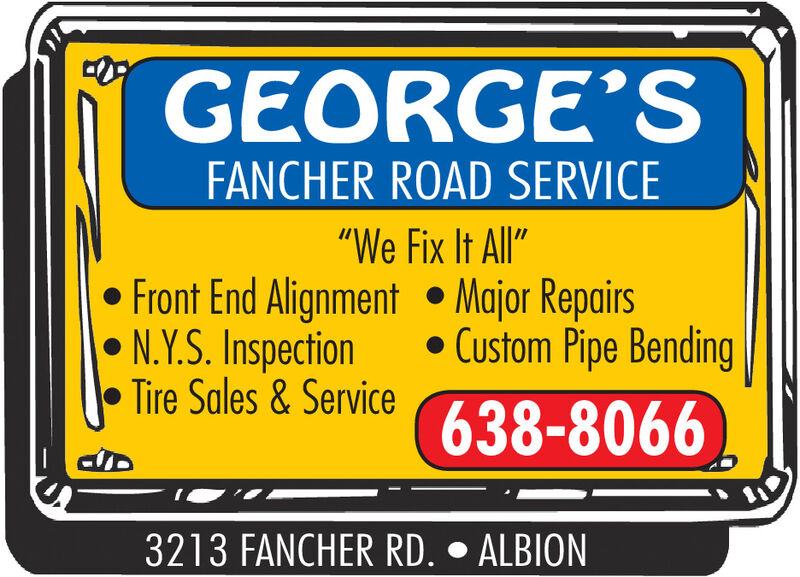 """GEORGE'SFANCHER ROAD SERVICE""""We Fix It All"""" Front End Alignment  Major Repairs N.Y.S. InspectionTire Sales & Service Custom Pipe Bending638-80663213 FANCHER RD.  ALBION GEORGE'S FANCHER ROAD SERVICE """"We Fix It All""""  Front End Alignment  Major Repairs  N.Y.S. Inspection Tire Sales & Service  Custom Pipe Bending 638-8066 3213 FANCHER RD.  ALBION"""