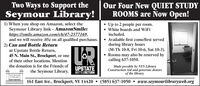 Two Ways to Support theSeymour Library!Our Four New QUIET STUDYROOMS are Now Open! Up to 2 people per room. White boards and WiFi1) When you shop on Amazon, select theSeymour Library link - AmazonSmile:https://smile.amazon.com/ch/47-2577169,and we will receive .05¢ on all qualified purchases. Available first come/first served2) Can and Bottle Returnat Upstate Bottle Return,45 N. Main St., Brockport, or oneincluded.during library hours(M-Th 10-8, Fri 10-6, Sat 10-3). Rooms may also be reserved bycalling 637-1050.of their other locations. Mentionthe donation is for the Friends ofUPSTATEBOTTLERETURNMade possible by NYS LibraryConstruction Aid and generous donorsof the library.the Seymour Library.SEYMOURLIBRARN161 East Ave., Brockport, NY 14420  (585) 637-1050  www.seymourlibraryweb.org Two Ways to Support the Seymour Library! Our Four New QUIET STUDY ROOMS are Now Open!  Up to 2 people per room.  White boards and WiFi 1) When you shop on Amazon, select the Seymour Library link - AmazonSmile: https://smile.amazon.com/ch/47-2577169, and we will receive .05¢ on all qualified purchases. Available first come/first served 2) Can and Bottle Return at Upstate Bottle Return, 45 N. Main St., Brockport, or one included. during library hours (M-Th 10-8, Fri 10-6, Sat 10-3).  Rooms may also be reserved by calling 637-1050. of their other locations. Mention the donation is for the Friends of UPSTATE BOTTLERETURN Made possible by NYS Library Construction Aid and generous donors of the library. the Seymour Library. SEYMOUR LIBRARN 161 East Ave., Brockport, NY 14420  (585) 637-1050  www.seymourlibraryweb.org