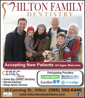 HILTON FAMILYDENTISTRAccepting New Patients All Ages WelcomeCERECParticipating Providers:A DELTA DENTAL Health Economics GroupYour Benefits Partner Since 1978by Sirona Same Day CEREC DentistryDental Implants Sleep Apnea DevicesExcellus 0 * invisalign10 Canning St., Hilton (585) 392-6440www.hiltonfamilydentistry.comCareCreditMaing eNd HILTON FAMILY DENTISTR Accepting New Patients All Ages Welcome CEREC Participating Providers: A DELTA DENTAL Health Economics Group Your Benefits Partner Since 1978 by Sirona  Same Day CEREC Dentistry Dental Implants  Sleep Apnea Devices Excellus 0 * invisalign 10 Canning St., Hilton (585) 392-6440 www.hiltonfamilydentistry.com CareCredit Maing eNd