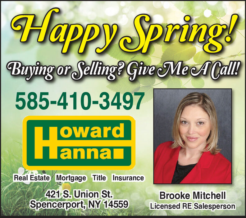Happy Spring!Buying or Selling? Give MeeACall!585-410-3497owardLannalannanReal Estate Mortgage Title Insurance421 S. Union St.Spencerport, NY 14559Brooke MitchellLicensed RE Salesperson Happy Spring! Buying or Selling? Give MeeACall! 585-410-3497 oward Lanna lannan Real Estate Mortgage Title Insurance 421 S. Union St. Spencerport, NY 14559 Brooke Mitchell Licensed RE Salesperson