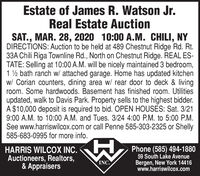 Estate of James R. Watson Jr.Real Estate AuctionSAT., MAR. 28, 2020 10:00 A.M. CHILI, NYDIRECTIONS: Auction to be held at 489 Chestnut Ridge Rd. Rt.33A Chili Riga Townline Rd., North on Chestnut Ridge. REAL ES-TATE: Selling at 10:00 A.M. will be nicely maintained 3 bedroom,1 2 bath ranch w/ attached garage. Home has updated kitchenw/ Corian counters, dining area w/ rear door to deck & livingroom. Some hardwoods. Basement has finished room. Utilitiesupdated, walk to Davis Park. Property sells to the highest bidder.A $10,000 deposit is required to bid. OPEN HOUSES: Sat. 3/219:00 A.M. to 10:00 A.M. and Tues. 3/24 4:00 P.M. to 5:00 P.M.See www.harriswilcox.com or call Penne 585-303-2325 or Shelly585-683-0995 for more info.HARRIS WILCOX INC.Auctioneers, Realtors,& AppraisersPhone (585) 494-188059 South Lake AvenueBergen, New York 14416www.harriswilcox.comINC. Estate of James R. Watson Jr. Real Estate Auction SAT., MAR. 28, 2020 10:00 A.M. CHILI, NY DIRECTIONS: Auction to be held at 489 Chestnut Ridge Rd. Rt. 33A Chili Riga Townline Rd., North on Chestnut Ridge. REAL ES- TATE: Selling at 10:00 A.M. will be nicely maintained 3 bedroom, 1 2 bath ranch w/ attached garage. Home has updated kitchen w/ Corian counters, dining area w/ rear door to deck & living room. Some hardwoods. Basement has finished room. Utilities updated, walk to Davis Park. Property sells to the highest bidder. A $10,000 deposit is required to bid. OPEN HOUSES: Sat. 3/21 9:00 A.M. to 10:00 A.M. and Tues. 3/24 4:00 P.M. to 5:00 P.M. See www.harriswilcox.com or call Penne 585-303-2325 or Shelly 585-683-0995 for more info. HARRIS WILCOX INC. Auctioneers, Realtors, & Appraisers Phone (585) 494-1880 59 South Lake Avenue Bergen, New York 14416 www.harriswilcox.com INC.