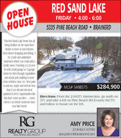RED SAND LAKEOPENHOUSEFRIDAY  4:00 - 6:005335 PINE BEACH ROAD  BRAINERDThis Red Sand Lake home has allliving facilities on the main floor!Ready to move in and minutesfrom Baxter shopping and dining. 3br. 2 bath and unfinishedbasement where you could add afamily room. Featuring a 2.23 acrelot with 2-stall garage w/ 3 garagedoors for drive-through capabilitiesand 46x26 pole building to storeextra vehicles, boat, etc. New paintin and out, septic and well are lessthan 5 yrs old and electricalupdated in 2019. Opportunities likethis don't come up often . come Directions: From the 210/371 intersection, go north oncheck it out before someone buys 371 and take a left on Pine Beach Rd (County Rd 77)your lake home!MLS# 5498575$284,900RMISMNand follow to house on the left.RGAMY PRICE218-821-6760REALTYGROUPancprice@brainerd.netREAL PEOPLE. REAL RESULTS. RED SAND LAKE OPEN HOUSE FRIDAY  4:00 - 6:00 5335 PINE BEACH ROAD  BRAINERD This Red Sand Lake home has all living facilities on the main floor! Ready to move in and minutes from Baxter shopping and dining. 3 br. 2 bath and unfinished basement where you could add a family room. Featuring a 2.23 acre lot with 2-stall garage w/ 3 garage doors for drive-through capabilities and 46x26 pole building to store extra vehicles, boat, etc. New paint in and out, septic and well are less than 5 yrs old and electrical updated in 2019. Opportunities like this don't come up often . come Directions: From the 210/371 intersection, go north on check it out before someone buys 371 and take a left on Pine Beach Rd (County Rd 77) your lake home! MLS# 5498575 $284,900 RMISMN and follow to house on the left. RG AMY PRICE 218-821-6760 REALTYGROUP ancprice@brainerd.net REAL PEOPLE. REAL RESULTS.