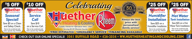 CelebratingHuether Prem)Heating & Cooling$25 OFFHuetherCOGLINREATIN50$5 OFFHuethereating & CoolingSeasonal$10 OFFHuetherHesting CoolingServiceCallSave $10on a Service Call,Not to be combined with$25 OFFHuetherHot WaterInstallation Tank Installation19692019Heating &CoolingHeating & CoolingHumidifierSpecial!Save $5 on a Cleanand Safety Check.Always the bestprice withSave $25 on a HotHumidifier Installation.Water Tank Installation.Not to be combined withSave $25 onfamily service!&FREE ESTIMATES! *EMERGENCY SERVICE FINANCING AVAILABLEFamily Owned & Operated Since 1969Serving All Of Monroe CountypersonalizedNor to be combined wichocher specials. Exp 4/3020other specials. Exp 40o/20other specials. E. 4o20.Not to be combined wichother specials. Exp 43020.CHECK OUT OUR ONLINE SPECIALS! 3041 BUFFALO ROAD  426-2034  WW.HUETHERHEATINGANDCOOLING.COM f Celebrating Huether Prem) Heating & Cooling $25 OFF Huether COGLIN REATIN 50 $5 OFF Huether eating & Cooling Seasonal $10 OFF Huether Hesting Cooling Service Call Save $10 on a Service Call, Not to be combined with $25 OFF Huether Hot Water Installation Tank Installation 1969 2019 Heating &Cooling Heating & Cooling Humidifier Special! Save $5 on a Clean and Safety Check. Always the best price with Save $25 on a Hot Humidifier Installation.Water Tank Installation. Not to be combined with Save $25 on family service! &FREE ESTIMATES! *EMERGENCY SERVICE FINANCING AVAILABLE Family Owned & Operated Since 1969 Serving All Of Monroe County personalized Nor to be combined wich ocher specials. Exp 4/3020 other specials. Exp 40o/20 other specials. E. 4o20. Not to be combined wich other specials. Exp 43020. CHECK OUT OUR ONLINE SPECIALS! 3041 BUFFALO ROAD  426-2034  WW.HUETHERHEATINGANDCOOLING.COM f