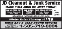 JD Cleanout & Junk ServiceMAKE THAT JUNK GO AWAY TODAY!WE CLEAN OUT WE HAUL WE TEAR DOWN AIIAWAYAnything!HOARDERS  WATER/FLOOD CLEANOUTSHomes  BasementsAttics & MoreDecks  GaragesPools & MoreCreditCards!Winter Rates Starting at $49SAME DAY & YEAR ROUND SERVICEEXPRESSSAME DAY 24/7 1-585-719-8004 JD Cleanout & Junk Service MAKE THAT JUNK GO AWAY TODAY! WE CLEAN OUT WE HAUL WE TEAR DOWN AII AWAY Anything! HOARDERS  WATER/FLOOD CLEANOUTS Homes  Basements Attics & More Decks  Garages Pools & More Credit Cards! Winter Rates Starting at $49 SAME DAY & YEAR ROUND SERVICE EXPRESS SAME DAY 24/7 1-585-719-8004