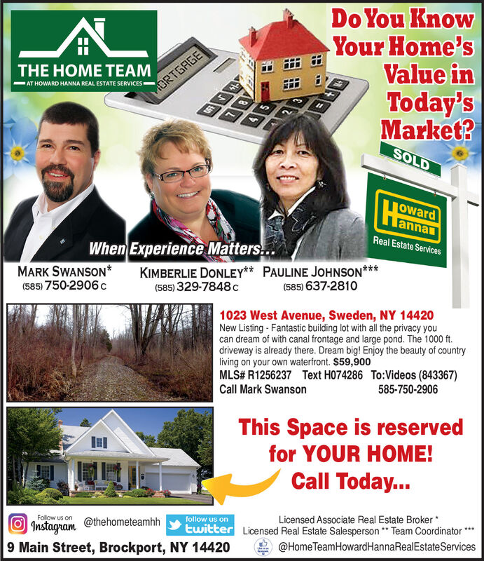 "Do You KnowYour Home'sValue inToday'sMarket?THE HOME TEAMAT HOWARD HANNA REAL ESTATE SERVICESMORTGAGESOLDowardlannaReal Estate ServicesWhen Experience Matters..MARK SWANSON*(585) 750-2906cKIMBERLIE DONLEY** PAULINE JOHNSON***(585) 329-7848 c(585) 637-28101023 West Avenue, Sweden, NY 14420New Listing - Fantastic building lot with all the privacy youcan dream of with canal frontage and large pond. The 1000 ft.driveway is already there. Dream big! Enjoy the beauty of countryliving on your own waterfront. $59,900MLS# R1256237 Text H074286 To:Videos (843367)Call Mark Swanson585-750-2906This Space is reservedfor YOUR HOME!Call Today...Licensed Associate Real Estate Broker*twitter Licensed Real Estate Salesperson "" Team Coordinator*follow us onFolow us onInstagram9 Main Street, Brockport, NY 14420@thehometeamhh@Home TeamHowardHannaRealEstateServices Do You Know Your Home's Value in Today's Market? THE HOME TEAM AT HOWARD HANNA REAL ESTATE SERVICES MORTGAGE SOLD oward lanna Real Estate Services When Experience Matters.. MARK SWANSON* (585) 750-2906c KIMBERLIE DONLEY** PAULINE JOHNSON*** (585) 329-7848 c (585) 637-2810 1023 West Avenue, Sweden, NY 14420 New Listing - Fantastic building lot with all the privacy you can dream of with canal frontage and large pond. The 1000 ft. driveway is already there. Dream big! Enjoy the beauty of country living on your own waterfront. $59,900 MLS# R1256237 Text H074286 To:Videos (843367) Call Mark Swanson 585-750-2906 This Space is reserved for YOUR HOME! Call Today... Licensed Associate Real Estate Broker* twitter Licensed Real Estate Salesperson "" Team Coordinator* follow us on Folow us on Instagram 9 Main Street, Brockport, NY 14420 @thehometeamhh @Home TeamHowardHannaRealEstateServices"