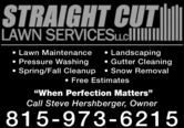 "STRAIGHT CUTLAWN SERVICESLLCI Lawn Maintenance Pressure Washing Landscaping Gutter CleaningSpring/Fall Cleanup  Snow Removal Free Estimates""When Perfection Matters""Call Steve Hershberger, Owner815-973-6215 STRAIGHT CUT LAWN SERVICESLLCI  Lawn Maintenance  Pressure Washing  Landscaping  Gutter Cleaning Spring/Fall Cleanup  Snow Removal  Free Estimates ""When Perfection Matters"" Call Steve Hershberger, Owner 815-973-6215"