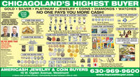 """CHICAGOLAND'S HIGHEST BUYERGOLD  SILVER  PLATINUM  JEWELRY  COINS  DIAMONDS  WATCHESLOCALLY OWNEDWORLD CLASSEXPERIENCESPECIALBUYINGEVENTNO ONE PAYS YOU MORE CASH!CASH FOR ROLEX & LUXURY WATCHESCASH FOR DIAMONDSAI Shapes & Sizes Up To 30 CaratsCASH FOR JEWELRYModem  Antique DesignerNATIONALLY RENOWNEDEXPERTS WILL PERSONALLYMEET WITH YOU TO ENSURE YOURECEIVE THE HIGHEST PRICESCASH FOR GOLD10K - 14K - 18K - 22K - 24KBUYING NEW USED OR BROKEN""""WE Buy ALL DAMONDSEvEN OLo EuroPEAN & Mae Cur DAMONDS""""""""We Love AnmouE PLATINUM JEWELRY""""We pay huge premiums forTifany  Winston  Cartier  BvigariCASH FOR DECORATIVE ARTA Pe CHAINSBRACELETSRINGSWATCH CASESCHARMSWEDOING BANDSCONSGOLD TEETHCASH FOR ARTWORKDon'T Ser Youn WarcH LiSTEo? W STu WaNt Ir, Bna Ir lN For Tor Casn OrrER.No OnE Pars Mone Fon Fne WarcHES & PocET WATCHES.Original OlsLihographsSerigraphs