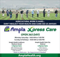 AGRICULTURAL WORK IS HARD...DON'T NEGLECT YOUR HEALTH AND COME SEE US ANYDAY:E Ampla Xpress CareOPEN 365 DAYSMonday-Saturday - 9:00 AM to 7:00 PMSunday & Holidays - 9:00 AM to 4:00 PMAmpla Health LindhurstMedical, DentalAmpla Health Yuba CityMedical& Xpress Care& Xpress Care4941 Olivehurst Ave.Olivehurst, CA 95961(530) 743-46111000 Sutter StYuba City, CA 95991(530) 673-9420Walk-Ins Welcome - No Appointment NeededAmplaHealth.org AGRICULTURAL WORK IS HARD... DON'T NEGLECT YOUR HEALTH AND COME SEE US ANYDAY: E Ampla Xpress Care OPEN 365 DAYS Monday-Saturday - 9:00 AM to 7:00 PM Sunday & Holidays - 9:00 AM to 4:00 PM Ampla Health Lindhurst Medical, Dental Ampla Health Yuba City Medical & Xpress Care & Xpress Care 4941 Olivehurst Ave. Olivehurst, CA 95961 (530) 743-4611 1000 Sutter St Yuba City, CA 95991 (530) 673-9420 Walk-Ins Welcome - No Appointment Needed AmplaHealth.org