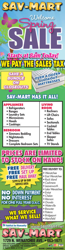 """SAV-MARTWelcomepringSALEStarts at 8am Today!WE PAY THE SALES TAXSAVE ABUNDLEONCLOSEOUTSOVER A DOENCLOSEOUTMATTRESSESSAV-MART HAS IT ALL!APPLIANCES Refrigerators Ranges Laundry Sets Microwaves Hoods CooktopsLIVINGROOM Recliners Lift Chairs Sofas Sectionals CocktailTables End Tables SleeperSofasBEDROOM Simmons Bedding Nightstands Dressers Complete Bedroom Sets TV StandsPRICES ARE LIMITEDTO STOCK ON HAND!FREE DELIVERYFREE SET UPFREE HAUL AWAY$299 & UP IN OURSERVICE AREAFREE DELIVERY TO: Wenatchee East Wenatchee Rock Island Cashmere Leavenworth Lake WenatcheeNO DOWN PAYMENT Emiot Chelan Manson Orondo Waterville Brewster PaterosNO INTERESTFOR ONE FULL YEAR O.A.C.WE SERVICEWHAT WE SELL! : Bridgeport MonsfieldHabitat for Humanitywww.SAVMART.netSAV-MART1729 N. WENATCHEE AVE. 663-1671""""SALE DXCLUDES UMRR CLOSIOUT ITEMSSPECIAL PURCHASES, THE GARDEN CENTERA PARTS. INDS 3/17/20BANK CARDS WELCOME SAV-MART Welcome pring SALE Starts at 8am Today! WE PAY THE SALES TAX SAVE A BUNDLE ON CLOSEOUTS OVER A DOEN CLOSEOUT MATTRESSES SAV-MART HAS IT ALL! APPLIANCES  Refrigerators  Ranges  Laundry Sets  Microwaves  Hoods  Cooktops LIVING ROOM  Recliners  Lift Chairs  Sofas  Sectionals  Cocktail Tables  End Tables  Sleeper Sofas BEDROOM  Simmons Bedding  Nightstands  Dressers  Complete Bedroom Sets  TV Stands PRICES ARE LIMITED TO STOCK ON HAND! FREE DELIVERY FREE SET UP FREE HAUL AWAY $299 & UP IN OUR SERVICE AREA FREE DELIVERY TO:  Wenatchee  East Wenatchee  Rock Island  Cashmere  Leavenworth  Lake Wenatchee NO DOWN PAYMENT Emiot  Chelan  Manson  Orondo  Waterville  Brewster  Pateros NO INTEREST FOR ONE FULL YEAR O.A.C. WE SERVICE WHAT WE SELL! : Bridgeport  Monsfield Habitat for Humanitywww.SAVMART.net SAV-MART 1729 N. WENATCHEE AVE. 663-1671 """"SALE DXCLUDES UMRR CLOSIOUT ITEMS SPECIAL PURCHASES, THE GARDEN CENTER A PARTS. INDS 3/17/20 BANK CARDS WELCOME"""