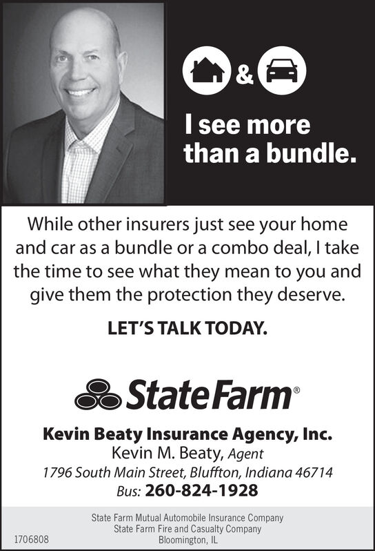 I see morethan a bundle.While other insurers just see your homeand car as a bundle or a combo deal, I takethe time to see what they mean to you andgive them the protection they deserve.LET'S TALK TODAY.State FarmKevin Beaty Insurance Agency, Inc.Kevin M. Beaty, Agent1796 South Main Street, Bluffton, Indiana 46714Bus: 260-824-1928State Farm Mutual Automobile Insurance CompanyState Farm Fire and Casualty CompanyBloomington, IL1706808 I see more than a bundle. While other insurers just see your home and car as a bundle or a combo deal, I take the time to see what they mean to you and give them the protection they deserve. LET'S TALK TODAY. State Farm Kevin Beaty Insurance Agency, Inc. Kevin M. Beaty, Agent 1796 South Main Street, Bluffton, Indiana 46714 Bus: 260-824-1928 State Farm Mutual Automobile Insurance Company State Farm Fire and Casualty Company Bloomington, IL 1706808