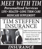 MEET WITH TIMPersonalized ServicesLIFE  HEALTH LONG TERM CAREMEDICARE SUPPLEMENTTIM STEFFENINSURANCESteffen Financial Services LLC.Full Service Insurance Agent110 W. Cherry StreetBluffton, IN 46714260.824.8175tim@steffinancial.comwww.steffinancial.comINSURANCE MEET WITH TIM Personalized Services LIFE  HEALTH LONG TERM CARE MEDICARE SUPPLEMENT TIM STEFFEN INSURANCE Steffen Financial Services LLC. Full Service Insurance Agent 110 W. Cherry Street Bluffton, IN 46714 260.824.8175 tim@steffinancial.com www.steffinancial.com INSURANCE