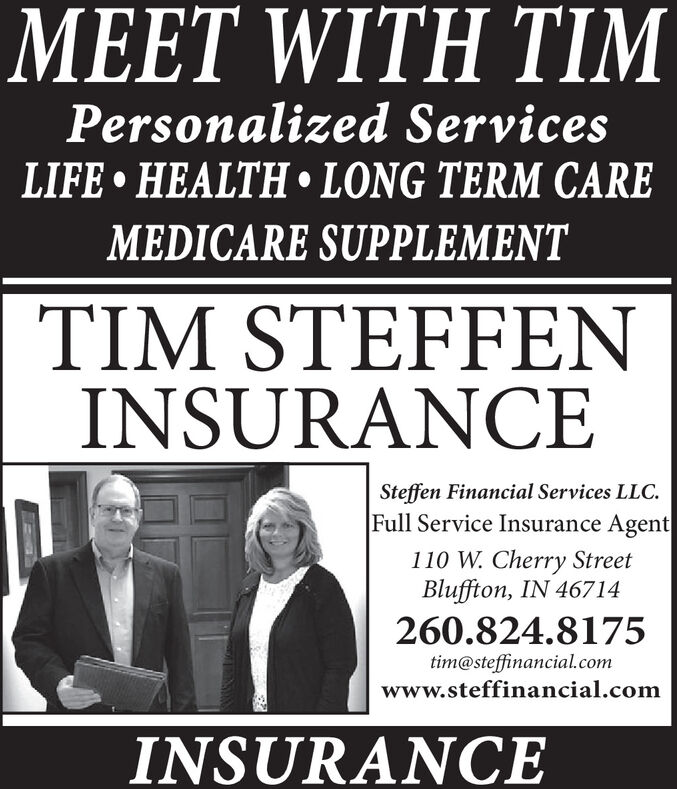 MEET WITH TIMPersonalized ServicesLIFE  HEALTH LONG TERM CAREMEDICARE SUPPLEMENTTIM STEFFENINSURANCESteffen Financial Services LLC.Full Service Insurance Agent110 W. Cherry StreetBluffton, IN 46714260.824.8175tim@steffinancial.comwww.steffinancial.comINSURANCE MEET WITH TIM Personalized Services LIFE  HEALTH LONG TERM CARE MEDICARE SUPPLEMENT TIM STEFFEN INSURANCE Steffen Financial Services LLC. Full Service Insurance Agent 110 W. Cherry Street Bluffton, IN 46714 260.824.8175 tim@steffinancial.com www.steffinancial.com INSURANCE
