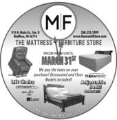 MF915 N. Main St., Ste. DBluffton, IN 46714260.353.1099www.themandfstore.comTHE MATTRESS FURNITURE STOREFROM NOW UNTILMARCH 31We pay the taxes on yourpurchase! Discounted and Floor THERAPEDICModels Included!Lift ChairscatnapperMED-IFTAdjustableBeds!&More!LaneM-F: 10-6 . SAT: 10-3  SUN: CLOSED MF 915 N. Main St., Ste. D Bluffton, IN 46714 260.353.1099 www.themandfstore.com THE MATTRESS FURNITURE STORE FROM NOW UNTIL MARCH 31 We pay the taxes on your purchase! Discounted and Floor THERAPEDIC Models Included! Lift Chairs catnapper MED-IFT Adjustable Beds! &More! Lane M-F: 10-6 . SAT: 10-3  SUN: CLOSED