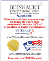 "BEINHAUERFamily Funeral HomesCemetery and Cremation Services724-969-0200Veterans and their spouses signup today for your FREEmembership to save 10% offcremation or burial merchandiseVETERANSBenefits ProviderCREMATION SOCIETY.Free to Joinwww.VeteransCremationSociety.comPROUDTheVeteransChoiceMEMBERVeterans & FamilyMemorial CarePROUDLY SERVING THOSEWHO HAVE PROUDLY SERVED""www.VeteransBurialSociety.comAlso receive a FREE flag case! BEINHAUER Family Funeral Homes Cemetery and Cremation Services 724-969-0200 Veterans and their spouses sign up today for your FREE membership to save 10% off cremation or burial merchandise VETERANS Benefits Provider CREMATION SOCIETY. Free to Join www.VeteransCremationSociety.com PROUD The Veterans Choice MEMBER Veterans & Family Memorial Care PROUDLY SERVING THOSE WHO HAVE PROUDLY SERVED"" www.VeteransBurialSociety.com Also receive a FREE flag case!"