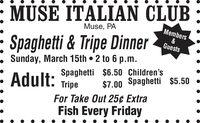 : MUSE ITALIAN CLUBMuse, PAMembers: Spaghetti & Tripe Dinner Sunday, March 15th  2 to 6 p.m.&GuestsSpaghetti $6.50 Children'sAdult:$7.00 Spaghetti $5.50 TripeFor Take Out 25¢ ExtraFish Every Friday : MUSE ITALIAN CLUB Muse, PA Members : Spaghetti & Tripe Dinner  Sunday, March 15th  2 to 6 p.m. & Guests Spaghetti $6.50 Children's Adult: $7.00 Spaghetti $5.50  Tripe For Take Out 25¢ Extra Fish Every Friday