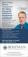 """Here Today.WhereTomorrow?We HaveFinancialSolutions.Gary W Boatman, MBA,CFP columnist of""""Your Financial Future""""ATTEND OURWORKSHOP!Thursday March 19th 3:30 or 6:00Springhill Suites 16 Trinity Point Dr.Washington (near Walmart)Washington RoomRSVP 724-684-6600 by 3-17-20Hosted by Gary W Boatman, MBA, CFPcolumnist of """"Your Financial Future""""DISCUSSION TOPICS1. How to keep the stock market crash fromruining your retirement2. How to reduce your tax bill in retirement3. Understanding the new Secure Act4. Don't go Broke in a nursing home5. Having a Plan to deal with uncertaintyCall And Bring A Friend!RSVP 724-684-6600 by 3-17-20BOATMANWealth Management, LLC2 Eastgate Ave, Ste 5, Monessen, PA 15062(724) 243-3075 info@boatmanwealthmanagement.comSummerfield Commons, 2585 Washington Rd, Suite 133, Pittsburgh, PA 15241(724) 243-3075  info@boatmanwealthmanagement.com Here Today. Where Tomorrow? We Have Financial Solutions. Gary W Boatman, MBA, CFP columnist of """"Your Financial Future"""" ATTEND OUR WORKSHOP! Thursday March 19th 3:30 or 6:00 Springhill Suites 16 Trinity Point Dr. Washington (near Walmart) Washington Room RSVP 724-684-6600 by 3-17-20 Hosted by Gary W Boatman, MBA, CFP columnist of """"Your Financial Future"""" DISCUSSION TOPICS 1. How to keep the stock market crash from ruining your retirement 2. How to reduce your tax bill in retirement 3. Understanding the new Secure Act 4. Don't go Broke in a nursing home 5. Having a Plan to deal with uncertainty Call And Bring A Friend! RSVP 724-684-6600 by 3-17-20 BOATMAN Wealth Management, LLC 2 Eastgate Ave, Ste 5, Monessen, PA 15062 (724) 243-3075 info@boatmanwealthmanagement.com Summerfield Commons, 2585 Washington Rd, Suite 133, Pittsburgh, PA 15241 (724) 243-3075  info@boatmanwealthmanagement.com"""