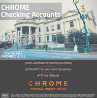 CHROMEChecking Accounts724.228.2030CHROMEFCU.ORG3.00% cash back on monthly purchases3.00% APY* on your monthly balanceATMFee RefundsCHROMEFEDERAL CREDIT UNION*APY = Annual Percentage Yield, $25 minimum balance to open, Enrollments mut be in place, nd all the following transactionsand activiies must post and settle to your Kasasa Çash or Cash Back account during each, monthly qualification cyle; At least 12debit card purchases; at least 1 direct deposit, ACH or bill pay transaction; enrollment and agreement to receive é-statementsNCUA CHROME Checking Accounts  724.228.2030 CHROMEFCU.ORG 3.00% cash back on monthly purchases 3.00% APY* on your monthly balance ATMFee Refunds CHROME FEDERAL CREDIT UNION *APY = Annual Percentage Yield, $25 minimum balance to open, Enrollments mut be in place, nd all the following transactions and activiies must post and settle to your Kasasa Çash or Cash Back account during each, monthly qualification cyle; At least 12 debit card purchases; at least 1 direct deposit, ACH or bill pay transaction; enrollment and agreement to receive é-statements NCUA