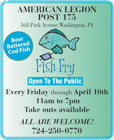 AMERICAN LEGIONPOST 175168 Park Avenue, Washington, PABeerBatteredCod FishFish FryOpen To The PublicEvery Friday through April 10th11am to 7pmTake outs availableALL ARE WELCOME!724-250-0770 AMERICAN LEGION POST 175 168 Park Avenue, Washington, PA Beer Battered Cod Fish Fish Fry Open To The Public Every Friday through April 10th 11am to 7pm Take outs available ALL ARE WELCOME! 724-250-0770