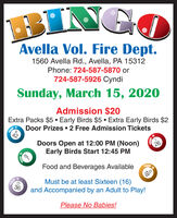 BINGOAvella Vol. Fire Dept.1560 Avella Rd., Avella, PA 15312Phone: 724-587-5870 or724-587-5926 CyndiSunday, March 15, 2020Admission $20Extra Packs $5  Early Birds $5 Extra Early Birds $2Door Prizes  2 Free Admission Tickets42Doors Open at 12:00 PM (Noon)Early Birds Start 12:45 PM26Food and Beverages AvailableMust be at least Sixteen (16)and Accompanied by an Adult to Play!36Please No Babies! BINGO Avella Vol. Fire Dept. 1560 Avella Rd., Avella, PA 15312 Phone: 724-587-5870 or 724-587-5926 Cyndi Sunday, March 15, 2020 Admission $20 Extra Packs $5  Early Birds $5 Extra Early Birds $2 Door Prizes  2 Free Admission Tickets 42 Doors Open at 12:00 PM (Noon) Early Birds Start 12:45 PM 26 Food and Beverages Available Must be at least Sixteen (16) and Accompanied by an Adult to Play! 36 Please No Babies!