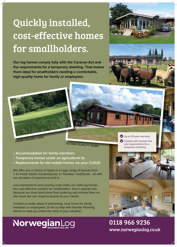 Quickly installed,cost-effective homesfor smallholders.Our log homes comply fully with the Caravan Act andthe requirements for a temporary dwelling. That makesthem ideal for smallholders needing a comfortable,high-quality home for family or employees.Up to 25-year warranty.FROM UNUSED LANDComply with Caravan Actand requirements for atemporary dwelling.TO HIGH QUALITY HOME· Accommodation for family membersTemporary homes under an agricultural tie Replacements for old mobile homes via your CLEUDWe offer you a choice of styles in a huge range of layouts from1- to 4-bed: Stylish Contemporary or Timeless Traditional - all withour decades of experience built in.Low maintenance and running costs make our solid log homesthe cost-effective solution for smallholders. And a speedy one,because our short lead times from ordering and minimal time onsite mean we can respond quickly to your needs.Contact us today about a welcoming, cosy home for familymembers or employees. Or let us help with friendly Planningadvice to help you make the most of your situation.NorwegianLog0118 966 9236BUILDINGS FOR LIFEwww.norwegianlog.co.uk Quickly installed, cost-effective homes for smallholders. Our log homes comply fully with the Caravan Act and the requirements for a temporary dwelling. That makes them ideal for smallholders needing a comfortable, high-quality home for family or employees. Up to 25-year warranty. FROM UNUSED LAND Comply with Caravan Act and requirements for a temporary dwelling. TO HIGH QUALITY HOME · Accommodation for family members Temporary homes under an agricultural tie  Replacements for old mobile homes via your CLEUD We offer you a choice of styles in a huge range of layouts from 1- to 4-bed: Stylish Contemporary or Timeless Traditional - all with our decades of experience built in. Low maintenance and running costs make our solid log homes the cost-effective solution for smallholders. And a speedy one, because our short lead times from ordering and minimal time on site mean we can respond quickly to your needs. Contact us today about a welcoming, cosy home for family members or employees. Or let us help with friendly Planning advice to help you make the most of your situation. NorwegianLog 0118 966 9236 BUILDINGS FOR LIFE www.norwegianlog.co.uk